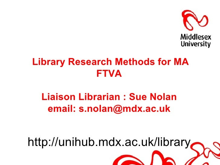 Library Research Methods for MA             FTVA  Liaison Librarian : Sue Nolan   email: s.nolan@mdx.ac.ukhttp://unihub.md...