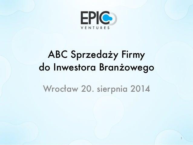ABC Sprzedaży Firmy  do Inwestora Branżowego  Wrocław 20. sierpnia 2014  1