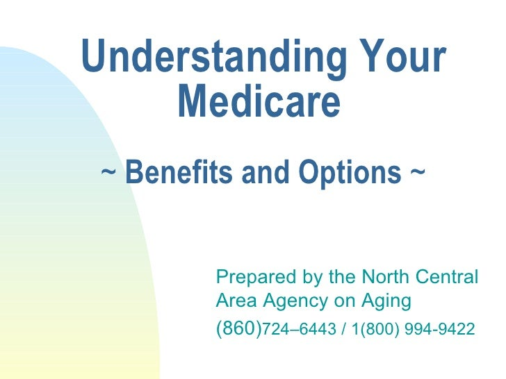 Understanding Your Medicare   ~  Benefits and Options  ~ Prepared by the North Central Area Agency on Aging (860) 724–6443...