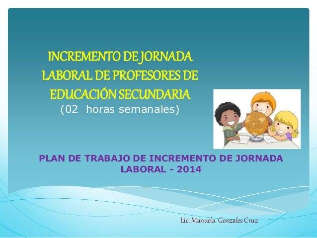 INCREMENTO DE JORNADA LABORAL DE PROFESORES DE EDUCACIÓNSECUNDARIA (02 horas semanales) PLAN DE TRABAJO DE INCREMENTO DE J...