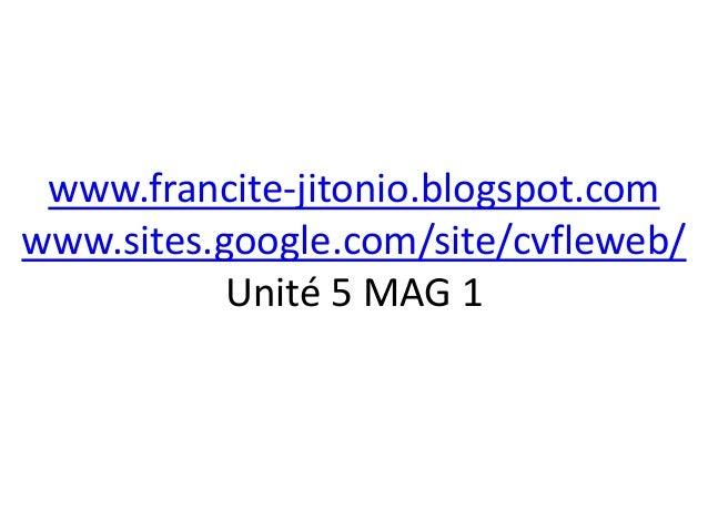 www.francite-jitonio.blogspot.comwww.sites.google.com/site/cvfleweb/           Unité 5 MAG 1