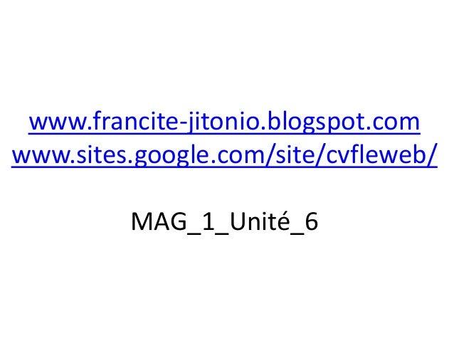 www.francite-jitonio.blogspot.comwww.sites.google.com/site/cvfleweb/         MAG_1_Unité_6