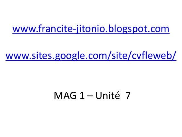 www.francite-jitonio.blogspot.comwww.sites.google.com/site/cvfleweb/         MAG 1 – Unité 7