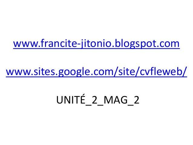 www.francite-jitonio.blogspot.comwww.sites.google.com/site/cvfleweb/         UNITÉ_2_MAG_2