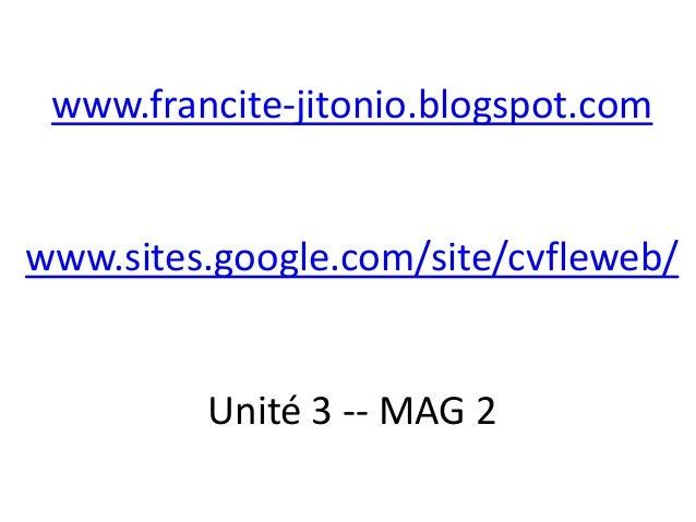 www.francite-jitonio.blogspot.comwww.sites.google.com/site/cvfleweb/         Unité 3 -- MAG 2
