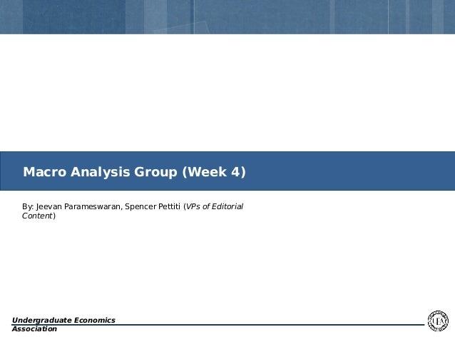 Macro Analysis Group (Week 4) By: Jeevan Parameswaran, Spencer Pettiti (VPs of Editorial Content)  Undergraduate Economics...