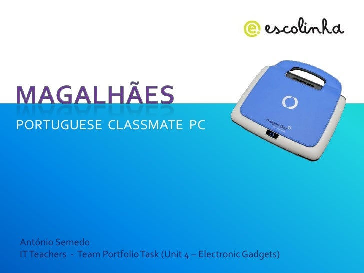 Magalhães<br />PORTUGUESE  CLASSMATE  PC<br />António Semedo<br />IT Teachers  -  Team Portfolio Task (Unit 4 – Electronic...