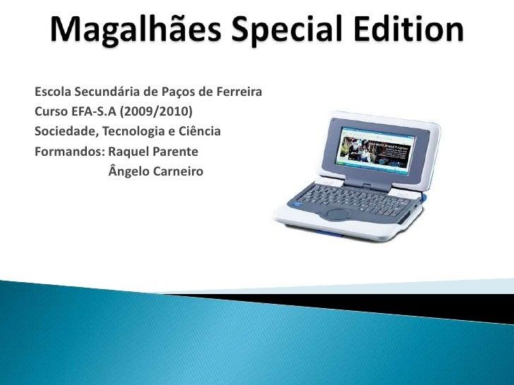 Magalhães SpecialEdition<br />Escola Secundária de Paços de Ferreira<br />Curso EFA-S.A (2009/2010)<br />Sociedade, Tecnol...