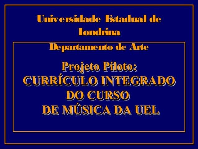 Universidade E stadual de L ondrina Departamento de Arte  Projeto Piloto: CURRÍCULO INTEGRADO DO CURSO DE MÚSICA DA UEL