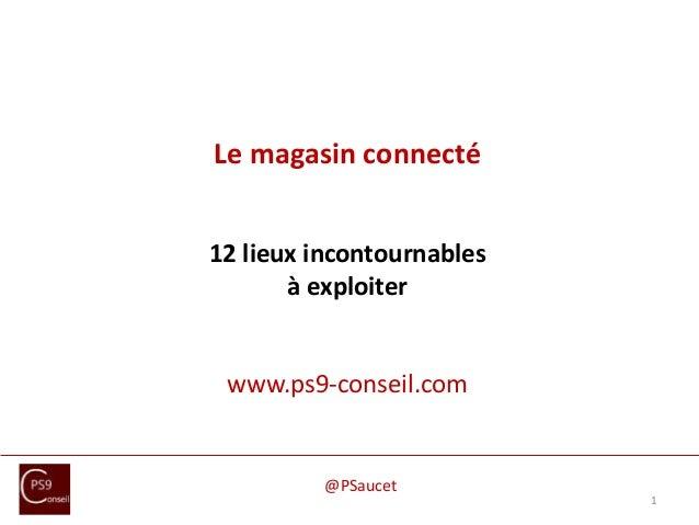 Le magasin connecté 12 lieux incontournables à exploiter www.ps9-conseil.com 1 @PSaucet
