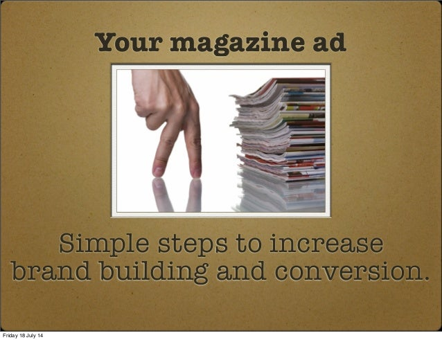 Simple steps to increase brand building and conversion. Your magazine ad Friday 18 July 14