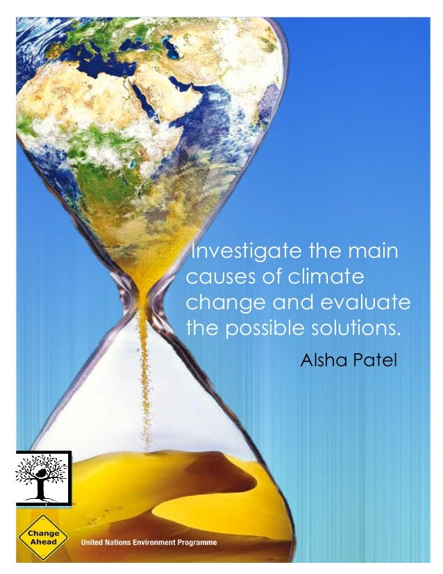 Investigate the main causes of climate change and evaluate the possible solutions. Alsha Patel