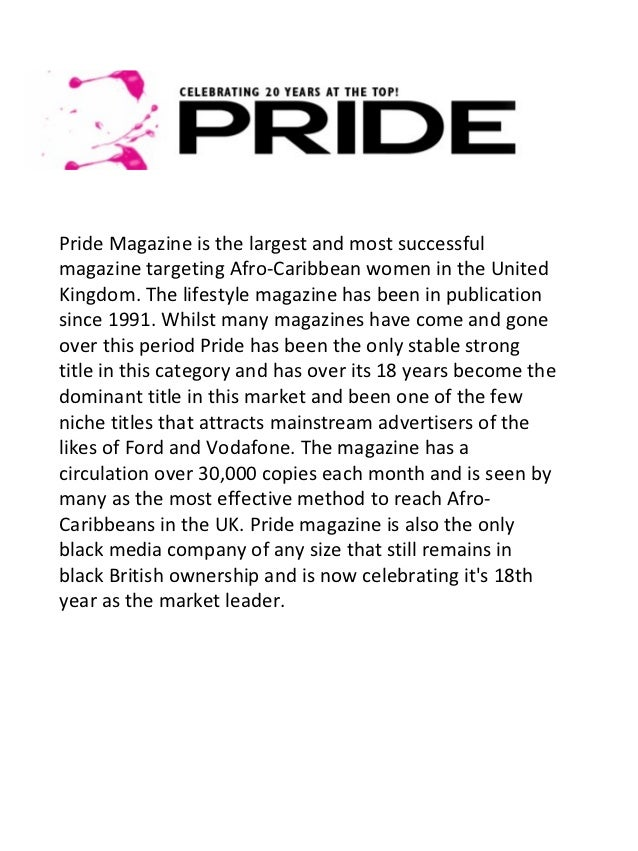 Pride Magazine is the largest and most successfulmagazine targeting Afro-Caribbean women in the UnitedKingdom. The lifesty...