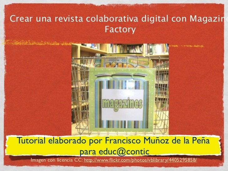 Crear una revista colaborativa digital con Magazine                      Factory Tutorial elaborado por Francisco Muñoz de...