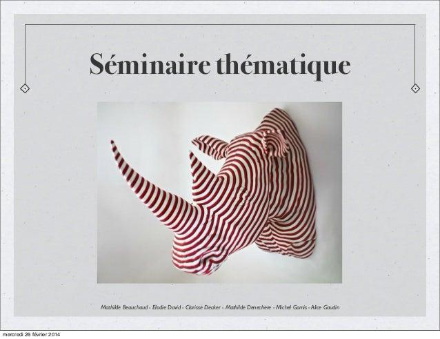 Séminaire thématique  Mathilde Beauchaud - Elodie David - Clarisse Decker - Mathilde Denechere - Michel Gomis - Alice Gaud...