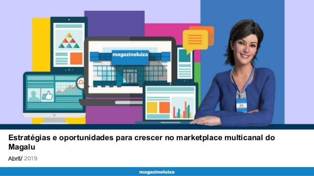 Estratégias e oportunidades para crescer no marketplace multicanal do Magalu Abril/ 2019