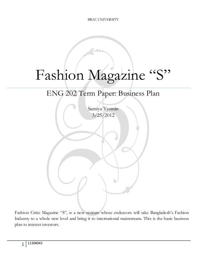 "1 11304043 BRAC UNIVERSITY Fashion Magazine ""S"" ENG 202 Term Paper: Business Plan Samiya Yesmin 3/25/2012 Fashion Critic M..."