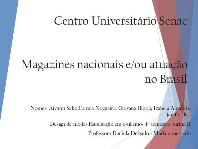 Centro Universitário Senac Magazines nacionais e/ou atuação no Brasil Nomes: Aiyumi Sako,Camila Nogueira, Giovana Ripoli, ...