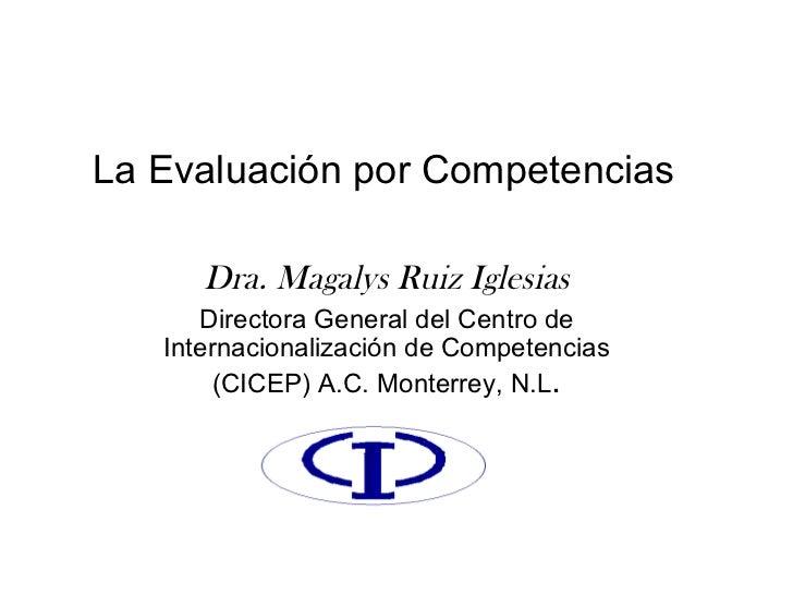 La Evaluación por Competencias Dra. Magalys Ruiz Iglesias Directora General del Centro de Internacionalización de Competen...