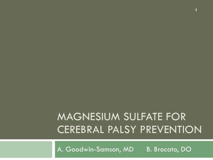 MAGNESIUM SULFATE FOR CEREBRAL PALSY PREVENTION A. Goodwin-Samson, MD  B. Brocato, DO