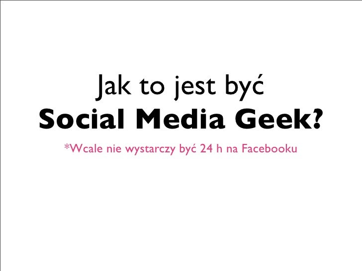 Jak to jest byćSocial Media Geek? *Wcale nie wystarczy być 24 h na Facebooku