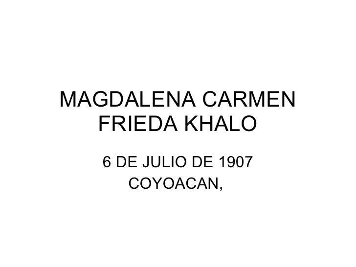 MAGDALENA CARMEN FRIEDA KHALO 6 DE JULIO DE 1907 COYOACAN,