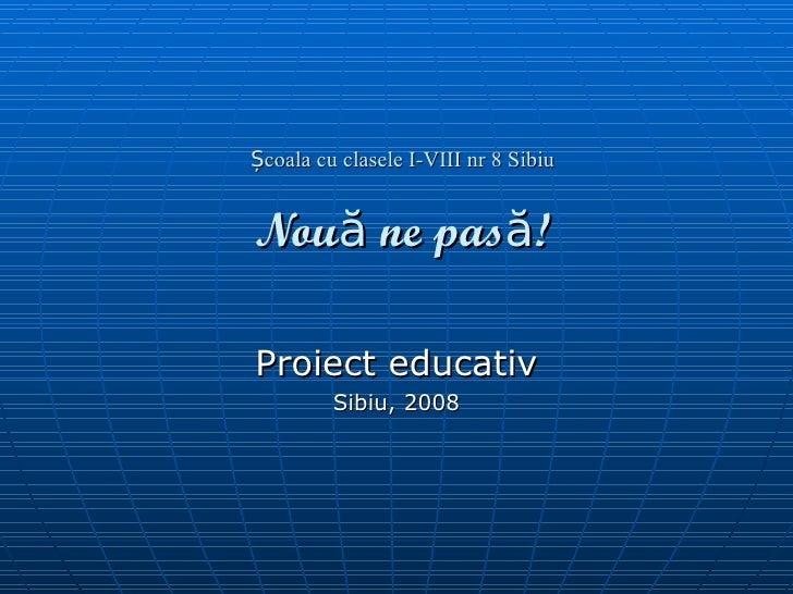 Școala cu clasele I-VIII nr 8 Sibiu Nouă ne pasă! Proiect educativ Sibiu, 2008