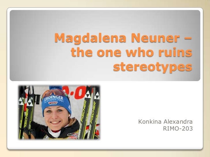 Magdalena Neuner –  the one who ruins        stereotypes           Konkina Alexandra                   RIMO-203