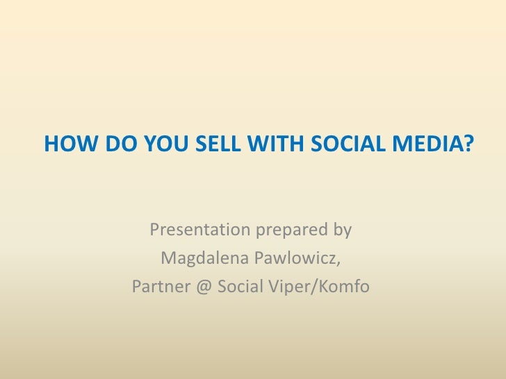 HOW DO YOU SELL WITH SOCIAL MEDIA?        Presentation prepared by         Magdalena Pawlowicz,      Partner @ Social Vipe...
