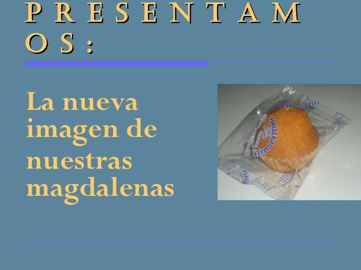 P R E S E N T A M O S : <ul><li>La nueva imagen de  </li></ul><ul><li>nuestras magdalenas . </li></ul>