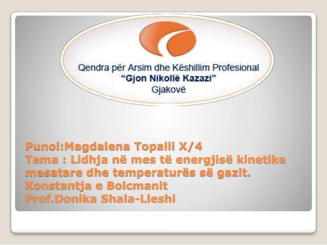 Punoi:Magdalena Topalli X/4 Tema : Lidhja në mes të energjisë kinetike mesatare dhe temperaturës së gazit. Konstantja e Bo...