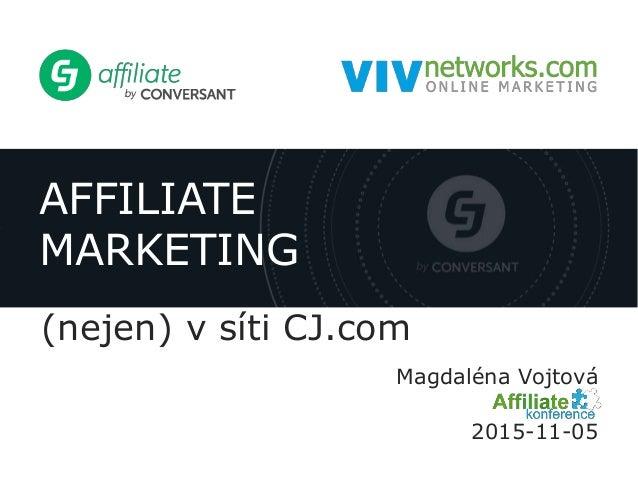AFFILIATE MARKETING (nejen) v síti CJ.com Magdaléna Vojtová 2015-11-05
