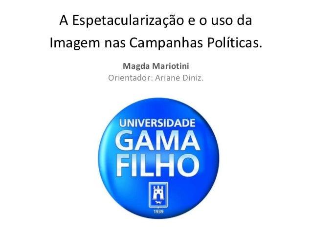 A Espetacularização e o uso daImagem nas Campanhas Políticas.            Magda Mariotini        Orientador: Ariane Diniz.