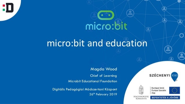 micro:bit and education Magda Wood Digitális Pedagógiai Módszertani Központ Chief of Learning Microbit Educational Foundat...