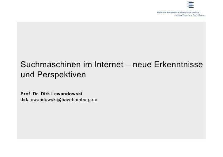 Suchmaschinen im Internet – neue Erkenntnisseund PerspektivenProf. Dr. Dirk Lewandowskidirk.lewandowski@haw-hamburg.de