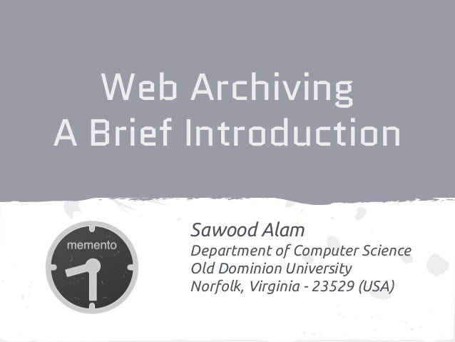 Web Archiving A Brief Introduction Sawood Alam Department of Computer Science Old Dominion University Norfolk, Virginia - ...