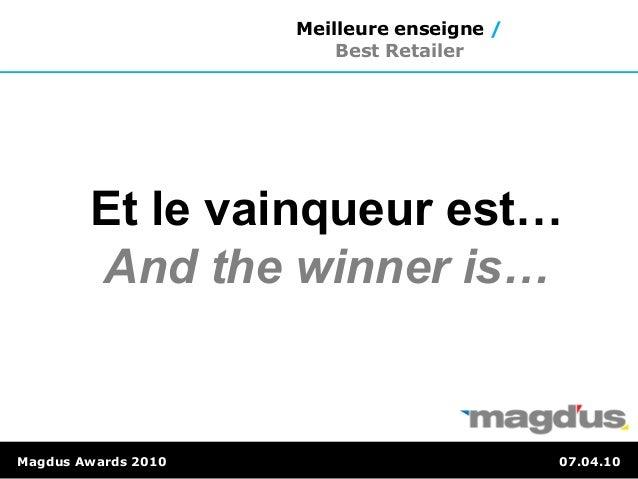 Et le vainqueur est… And the winner is… Magdus Awards 2010 07.04.10 Meilleure enseigne / Best Retailer
