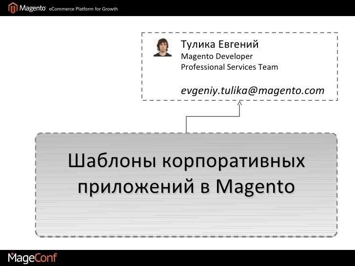 Тулика Евгений         Magento Developer         Professional Services Team         evgeniy.tulika@magento.comШаблоны корп...