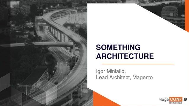 Page | 1 Igor Miniailo, Lead Architect, Magento SOMETHING ARCHITECTURE