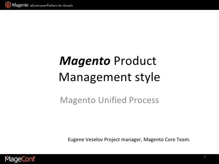 Magento  Product  Management style Magento Unified Process Eugene Veselov   Project manager, Magento Core Team.