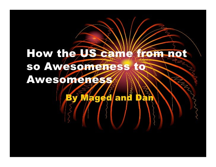 How the US came from not so Awesomeness to Awesomeness      By Maged and Dan
