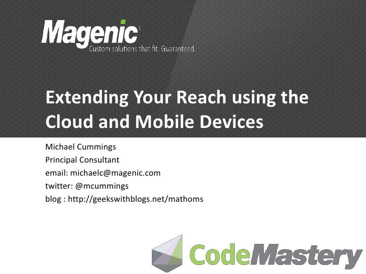 Extending Your Reach using theCloud and Mobile DevicesMichael CummingsPrincipal Consultantemail: michaelc@magenic.comtwitt...