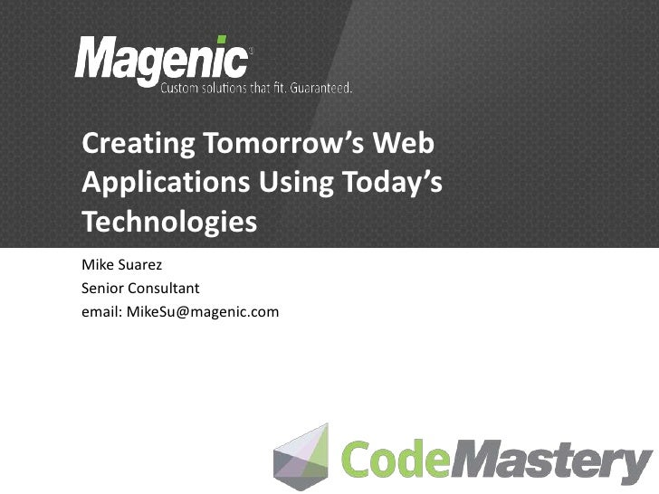 Creating Tomorrow's WebApplications Using Today'sTechnologiesMike SuarezSenior Consultantemail: MikeSu@magenic.com