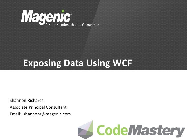 Exposing Data Using WCFShannon RichardsAssociate Principal ConsultantEmail: shannonr@magenic.com