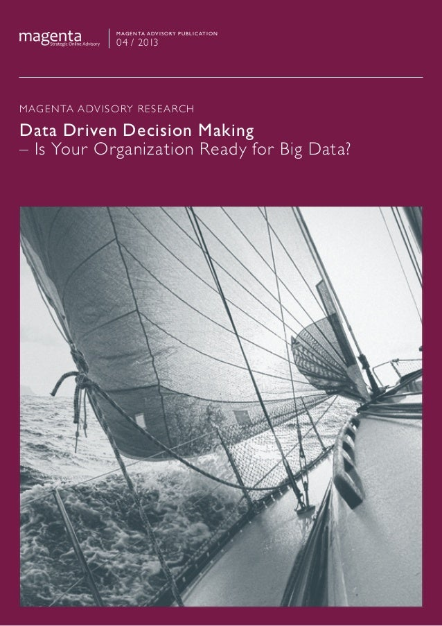 MAGENTA ADVISORY RESEARCHData Driven Decision Making– Is Your Organization Ready for Big Data?Magenta advisory publication...
