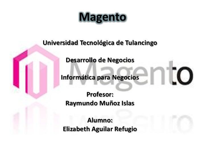 MagentoUniversidad Tecnológica de Tulancingo       Desarrollo de Negocios     Informática para Negocios            Profeso...