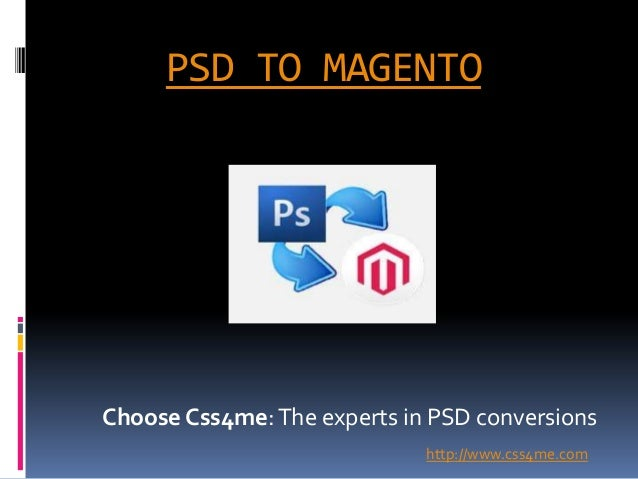 PSD TO MAGENTOChoose Css4me:The experts in PSD conversionshttp://www.css4me.com