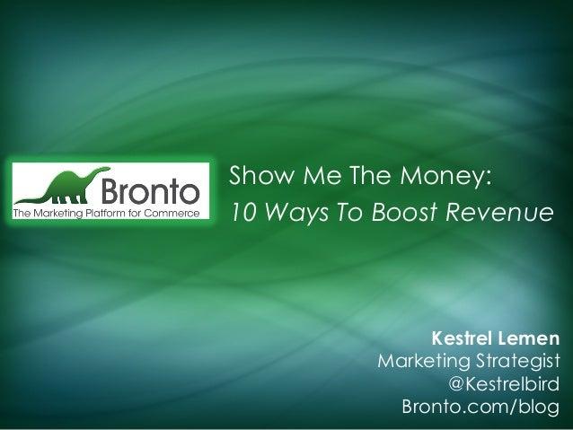Show Me The Money: 10 Ways To Boost Revenue  Kestrel Lemen Marketing Strategist @Kestrelbird Bronto.com/blog