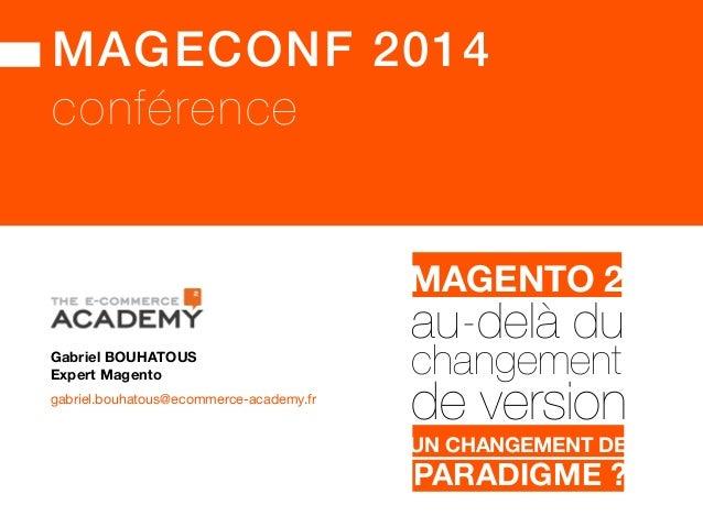 MAGECONF 2014! conférence Gabriel BOUHATOUS gabriel.bouhatous@ecommerce-academy.fr Expert Magento MAGENTO 1.X!MAGENTO 2 UN...