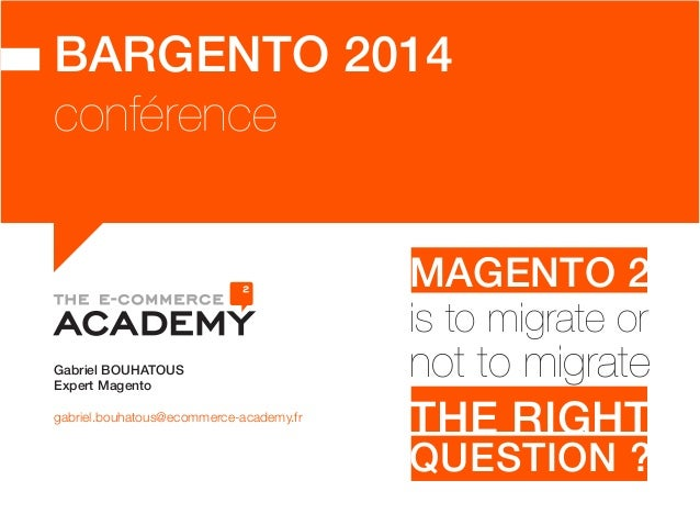 BARGENTO 2014  conférence  Gabriel BOUHATOUS  Expert Magento  gabriel.bouhatous@ecommerce-academy.fr  MAGENTO 2  is to mig...